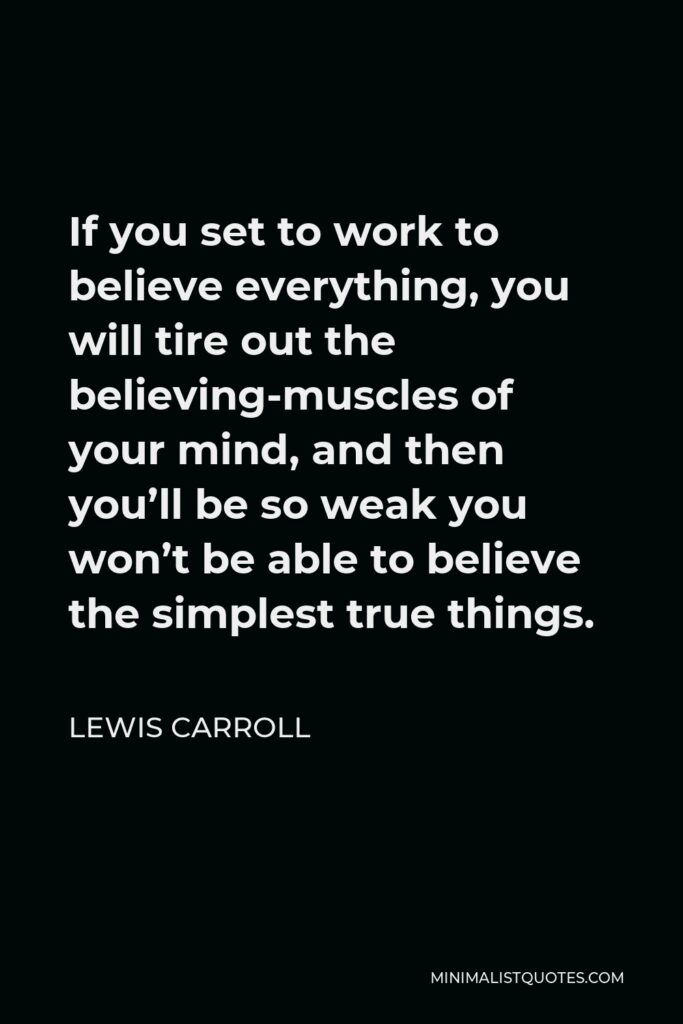 Lewis Carroll Quote - If you set to work to believe everything, you will tire out the believing-muscles of your mind, and then you'll be so weak you won't be able to believe the simplest true things.