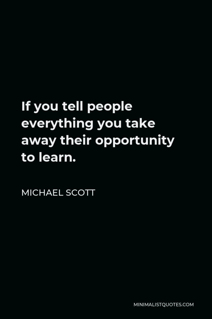 Michael Scott Quote - If you tell people everything you take away their opportunity to learn.