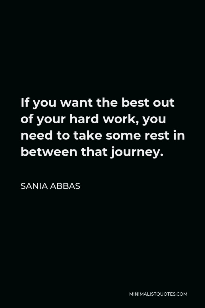 Sania Abbas Quote - If you want the best out of your hard work, you need to take some rest in between that journey.
