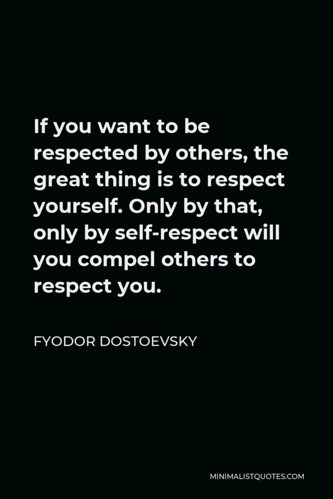 Fyodor Dostoevsky Quote - If you want to be respected by others, the great thing is to respect yourself. Only by that, only by self-respect will you compel others to respect you.