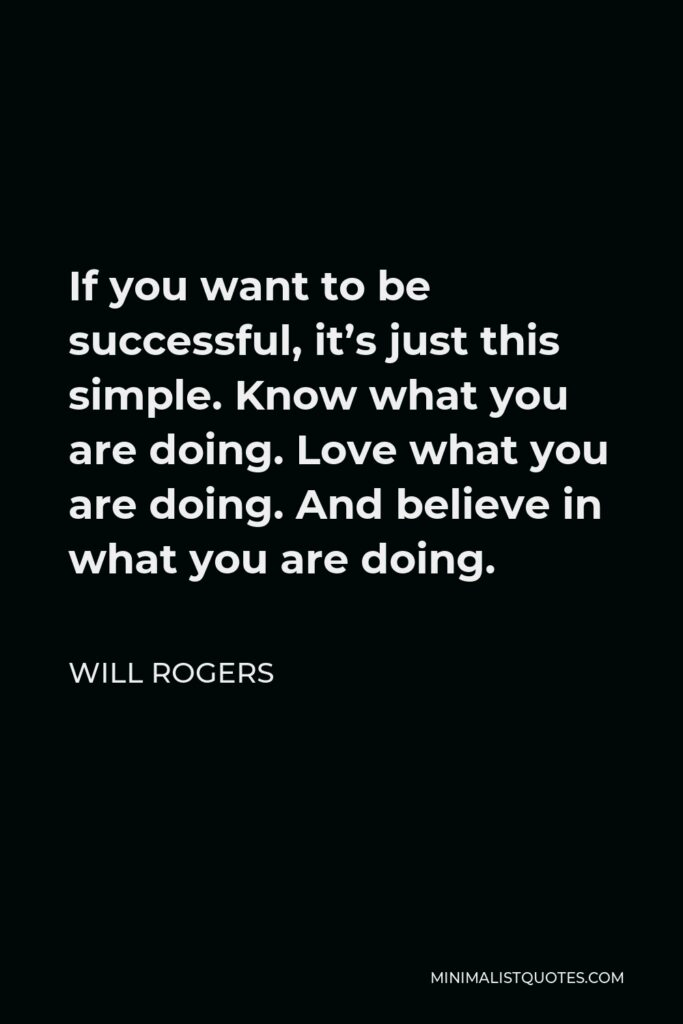 Will Rogers Quote - If you want to be successful, it's just this simple. Know what you are doing. Love what you are doing. And believe in what you are doing.