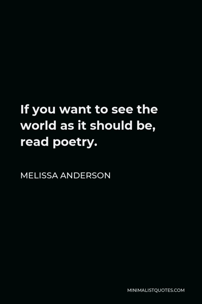 Melissa Anderson Quote - If you want to see the world as it should be, read poetry.