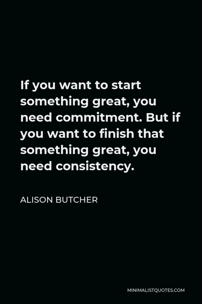 Alison Butcher Quote - If you want to start something great, you need commitment. But if you want to finish that something great, you need consistency.