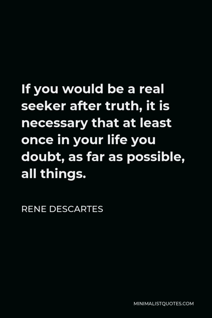 Rene Descartes Quote - If you would be a real seeker after truth, it is necessary that at least once in your life you doubt, as far as possible, all things.