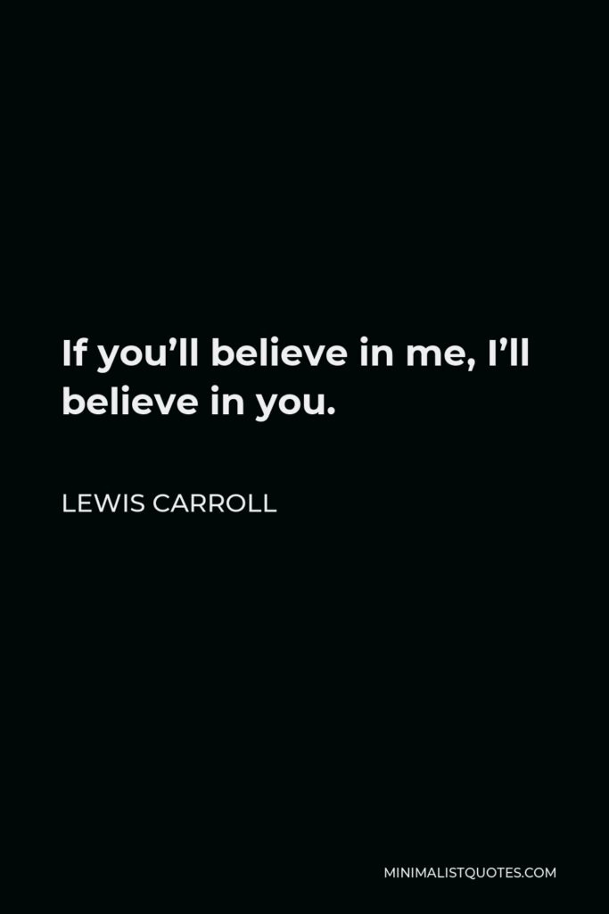 Lewis Carroll Quote - If you'll believe in me, I'll believe in you.