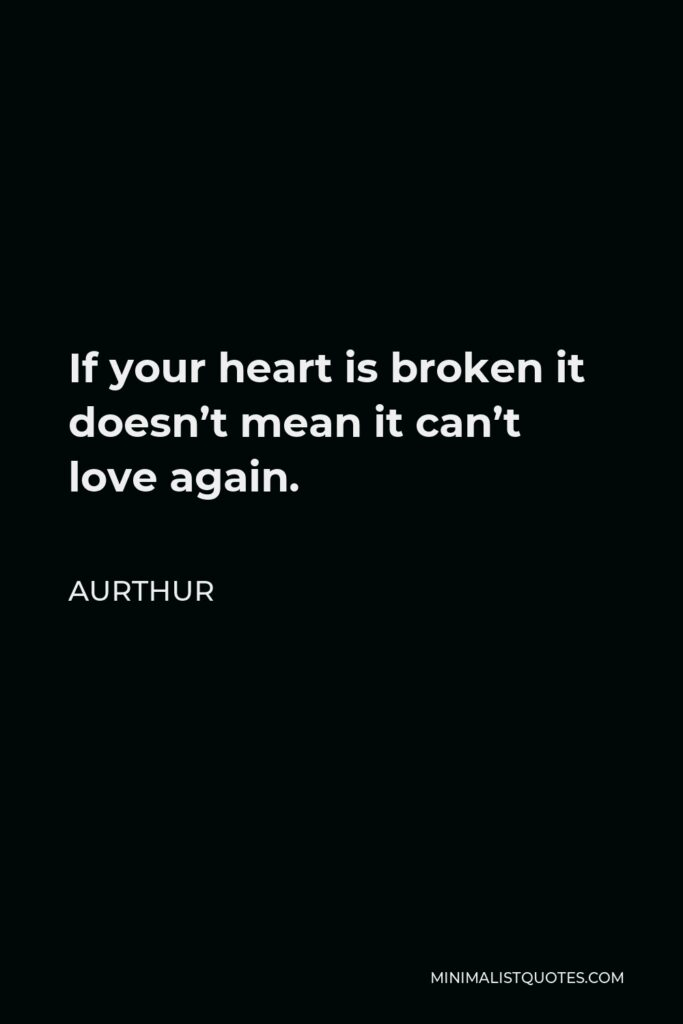 Aurthur Quote - If your heart is broken it doesn't mean it can't love again.
