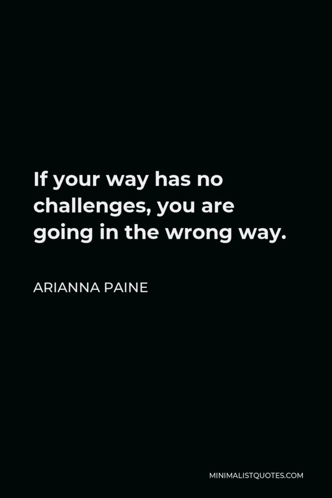Arianna Paine Quote - If your way has no challenges, you are going in the wrong way.