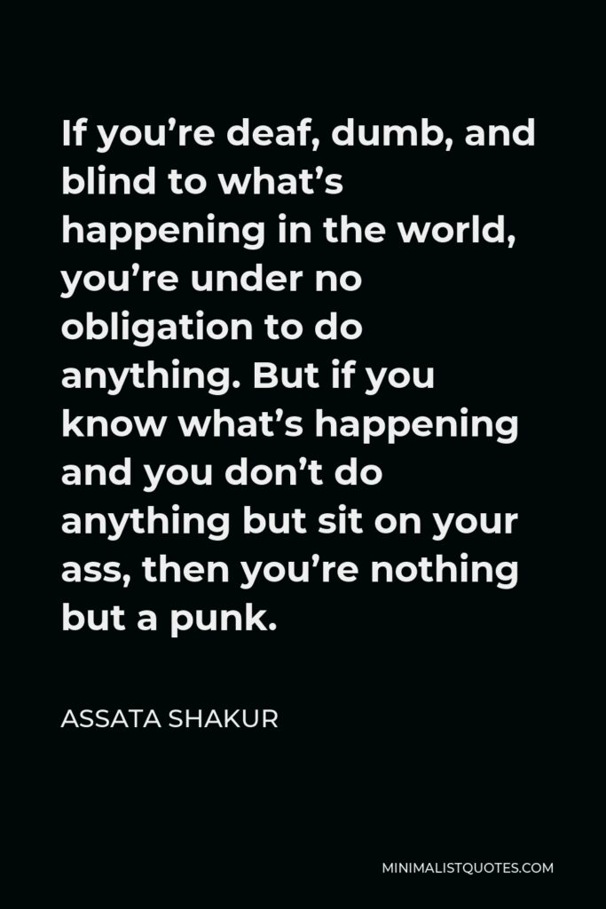 Assata Shakur Quote - If you're deaf, dumb, and blind to what's happening in the world, you're under no obligation to do anything. But if you know what's happening and you don't do anything but sit on your ass, then you're nothing but a punk.
