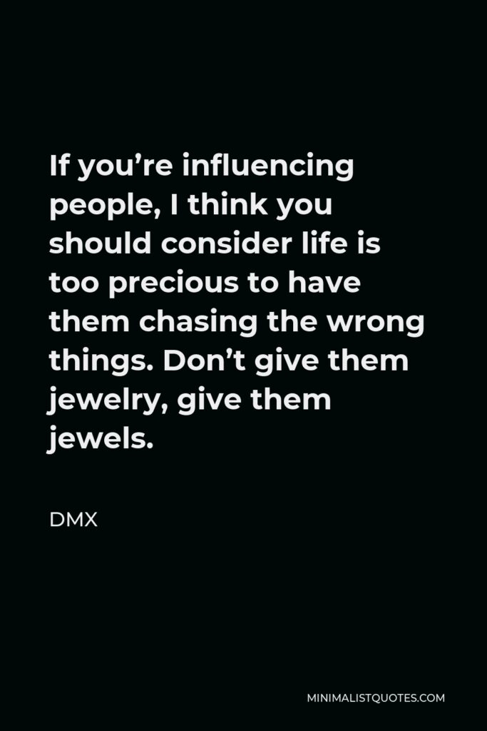 DMX Quote - If you're influencing people, I think you should consider life is too precious to have them chasing the wrong things. Don't give them jewelry, give them jewels.