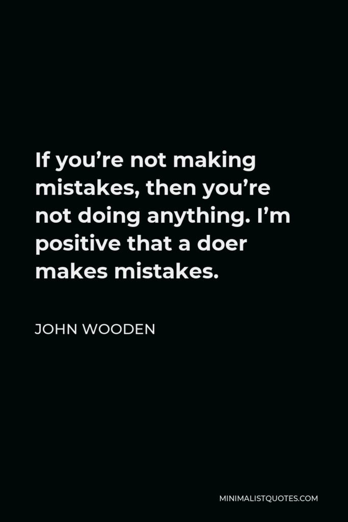 John Wooden Quote - If you're not making mistakes, then you're not doing anything. I'm positive that a doer makes mistakes.
