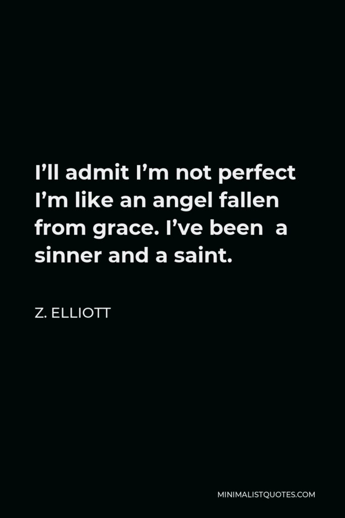 Z. Elliott Quote - I'll admit I'm not perfect I'm like an angel fallen from grace. I've been a sinner and a saint.