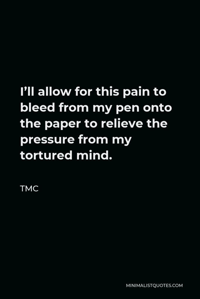 TMC Quote - I'll allow for this pain to bleed from my pen onto the paper to relieve the pressure from my tortured mind.