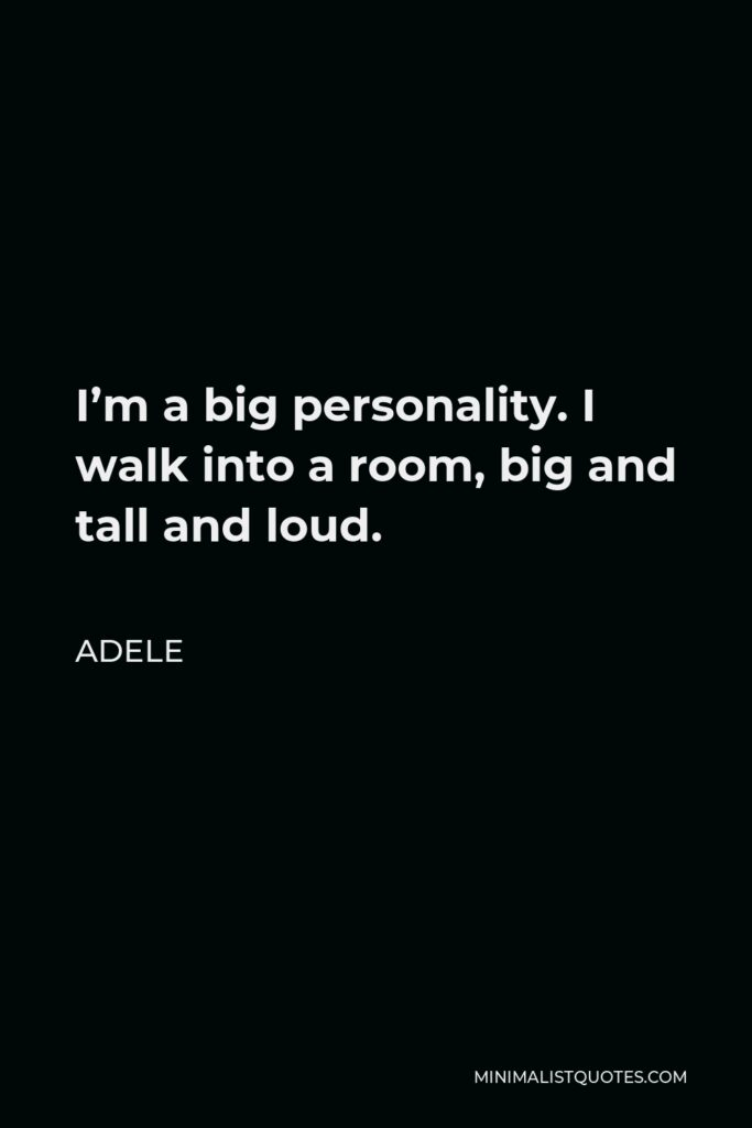 Adele Quote - I'm a big personality. I walk into a room, big and tall and loud.