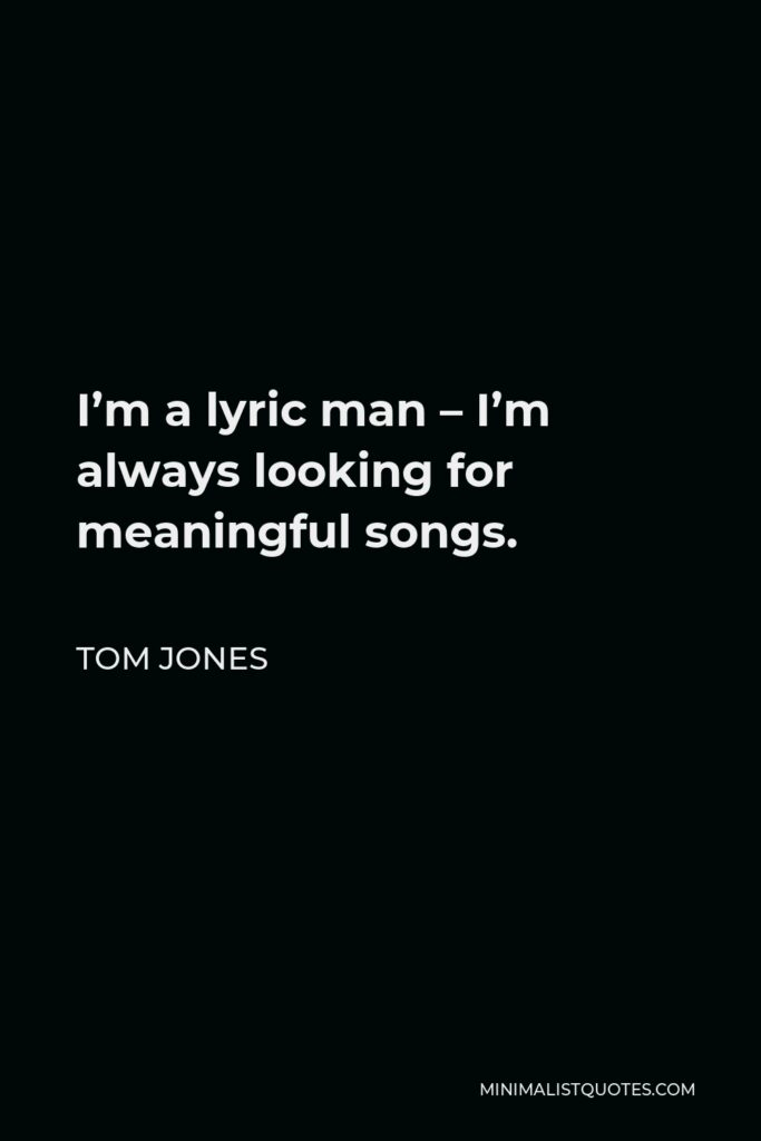 Tom Jones Quote - I'm a lyric man – I'm always looking for meaningful songs.