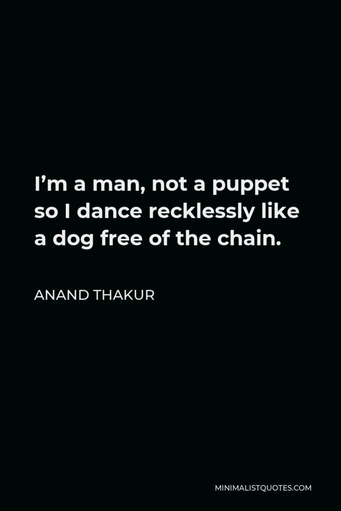 Anand Thakur Quote - I'm a man, not a puppet so I dance recklessly like a dog free of the chain.