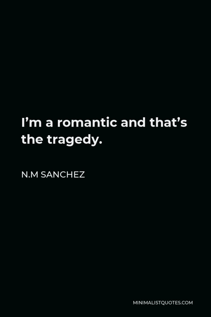 N.M Sanchez Quote - I'm a romantic and that's the tragedy.