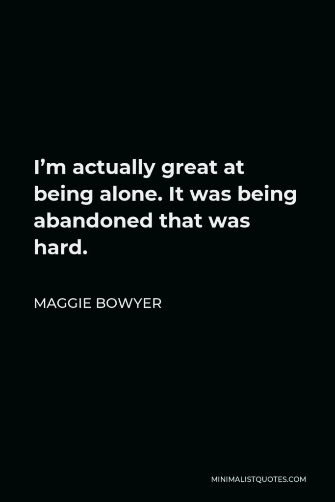 Maggie Bowyer Quote - I'm actually great at being alone. It was being abandoned that was hard.