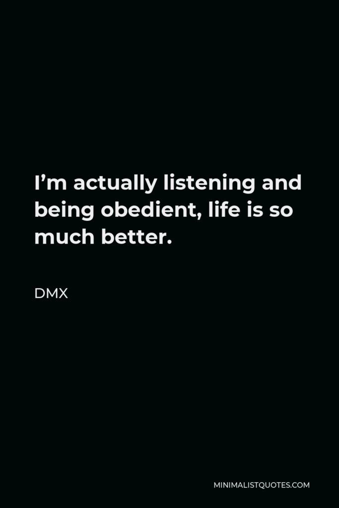DMX Quote - I'm actually listening and being obedient, life is so much better.