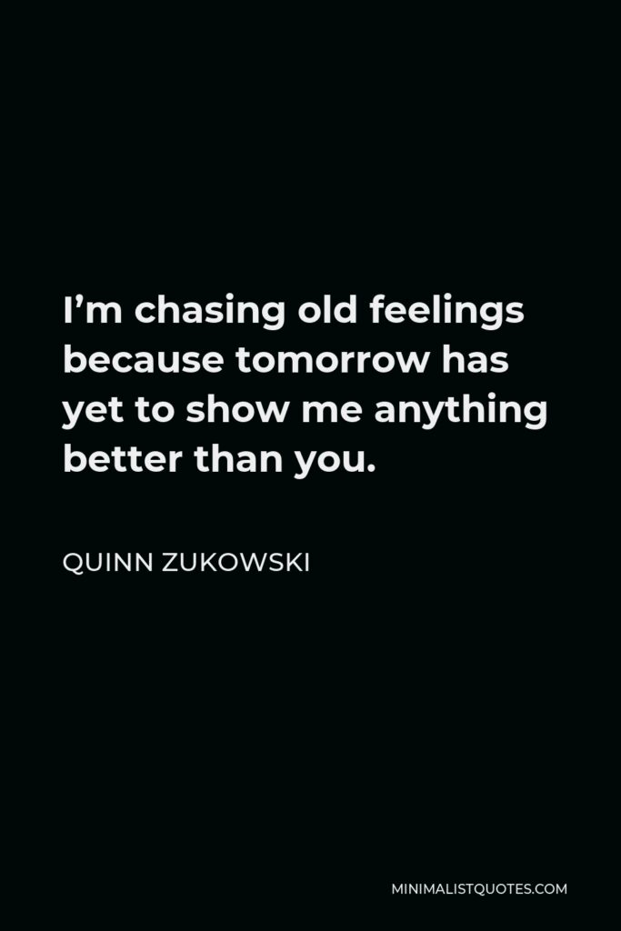 Quinn Zukowski Quote - I'm chasing old feelings because tomorrow has yet to show me anything better than you.