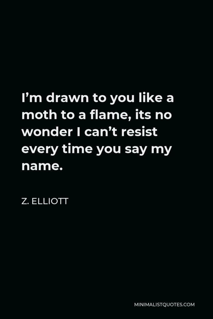 Z. Elliott Quote - I'm drawn to you like a moth to a flame, its no wonder I can't resist every time you say my name.