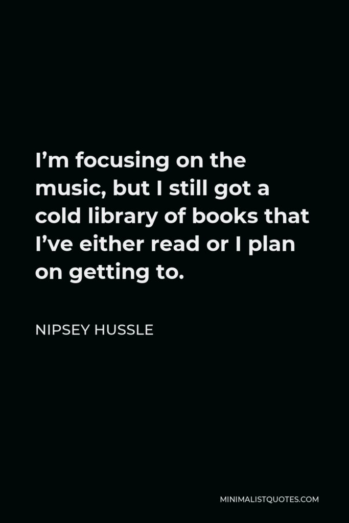Nipsey Hussle Quote - I'm focusing on the music, but I still got a cold library of books that I've either read or I plan on getting to.