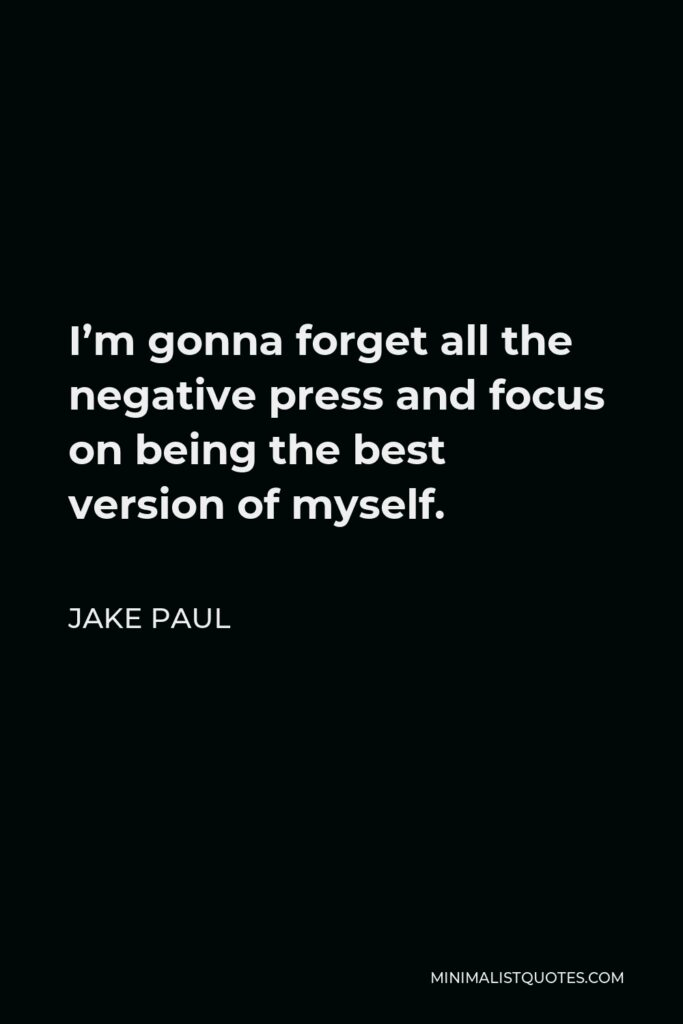 Jake Paul Quote - I'm gonna forget all the negative press and focus on being the best version of myself.