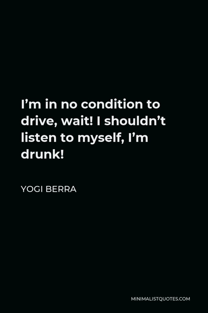 Yogi Berra Quote - I'm in no condition to drive, wait! I shouldn't listen to myself, I'm drunk!