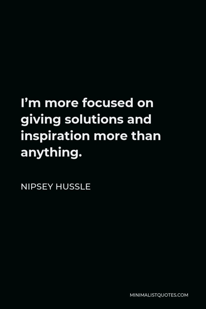 Nipsey Hussle Quote - I'm more focused on giving solutions and inspiration more than anything.