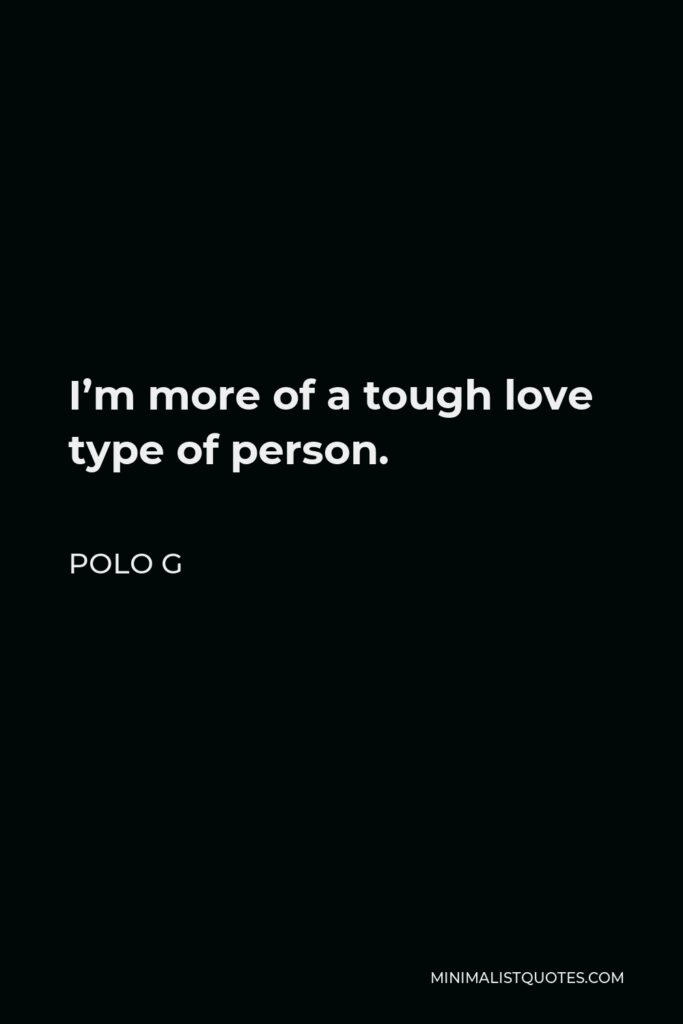 Polo G Quote - I'm more of a tough love type of person.