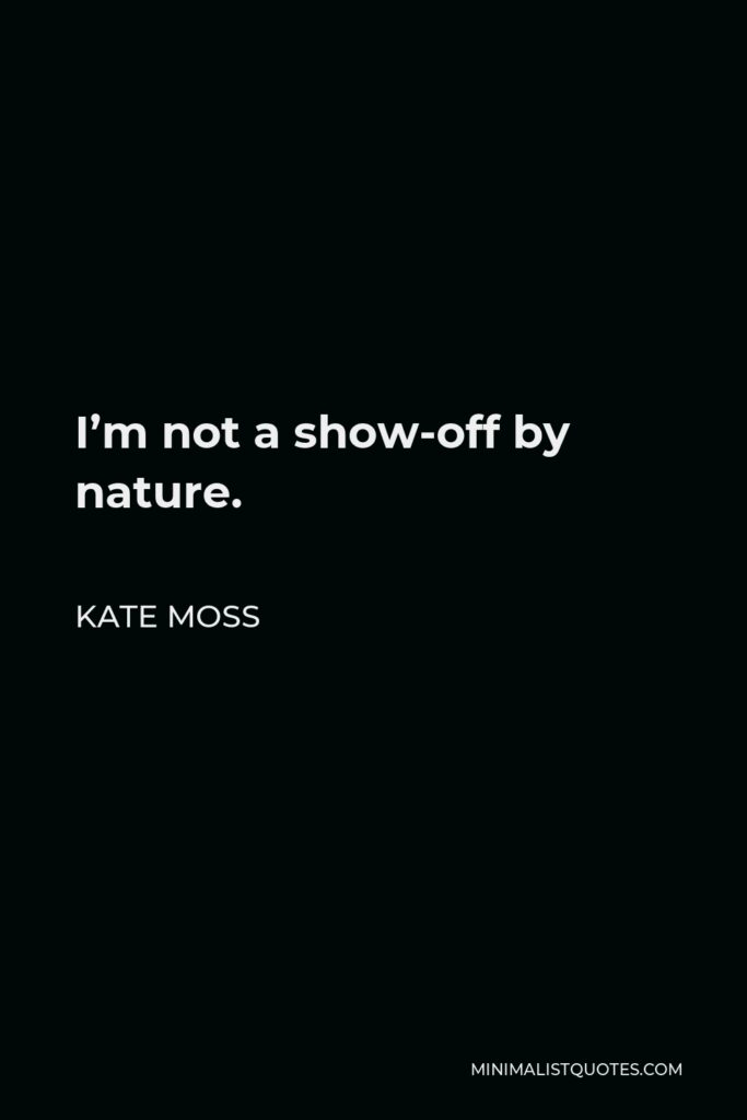Kate Moss Quote - I'm not a show-off by nature.