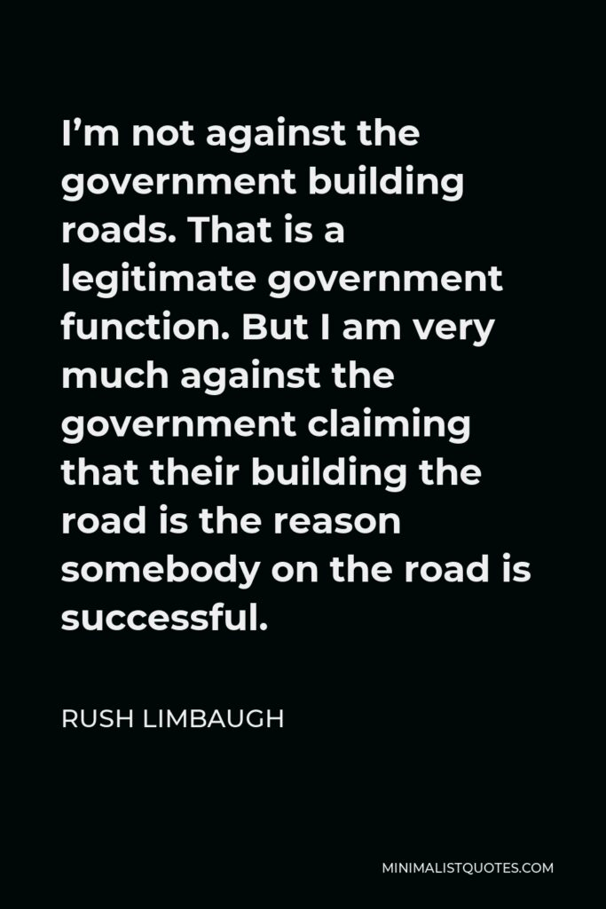 Rush Limbaugh Quote - I'm not against the government building roads. That is a legitimate government function. But I am very much against the government claiming that their building the road is the reason somebody on the road is successful.
