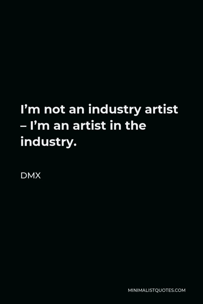 DMX Quote - I'm not an industry artist – I'm an artist in the industry.