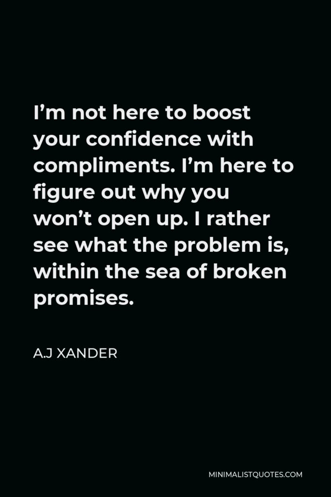 A.J Xander Quote - I'm not here to boost your confidence with compliments. I'm here to figure out why you won't open up. I rather see what the problem is, within the sea of broken promises.