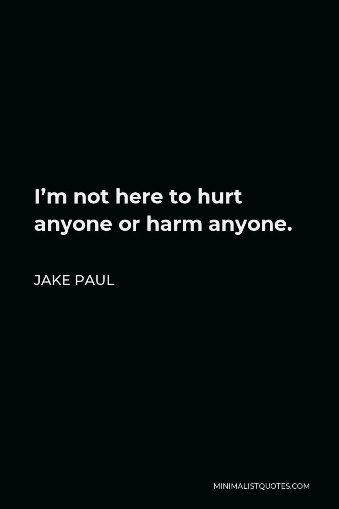 Jake Paul Quote - I'm not here to hurt anyone or harm anyone.