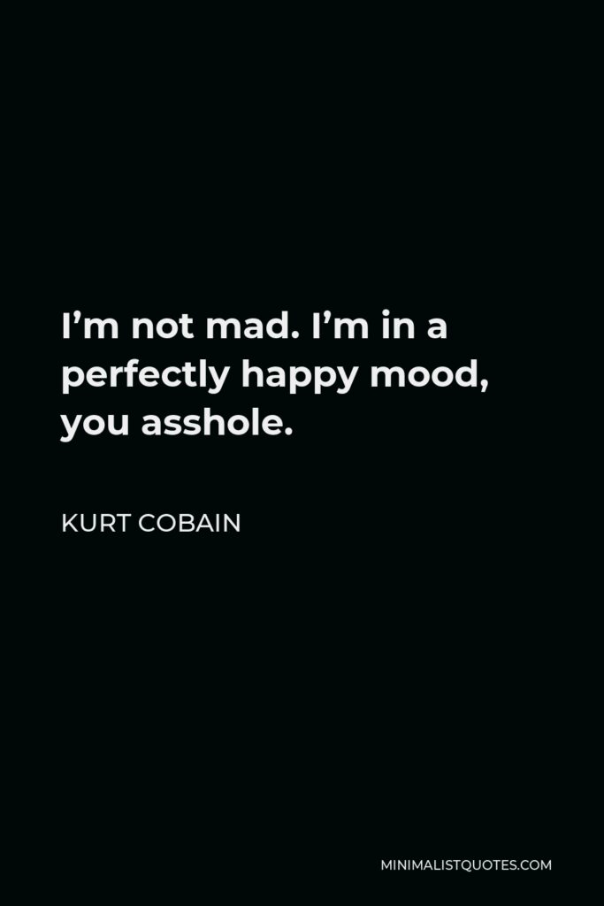 Kurt Cobain Quote - I'm not mad. I'm in a perfectly happy mood, you asshole.