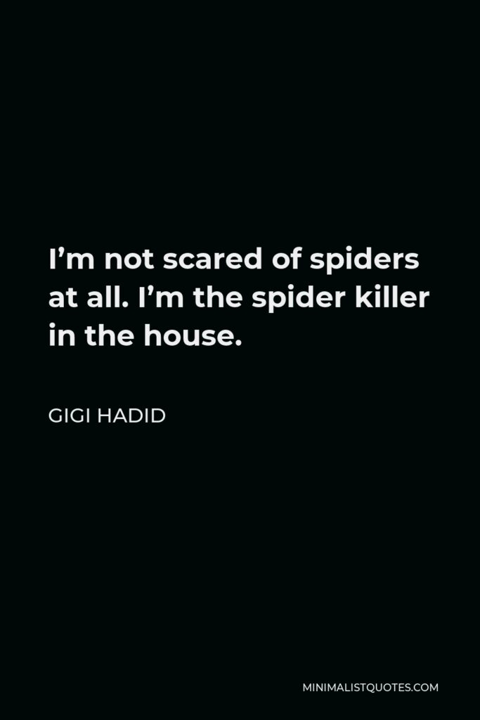 Gigi Hadid Quote - I'm not scared of spiders at all. I'm the spider killer in the house.