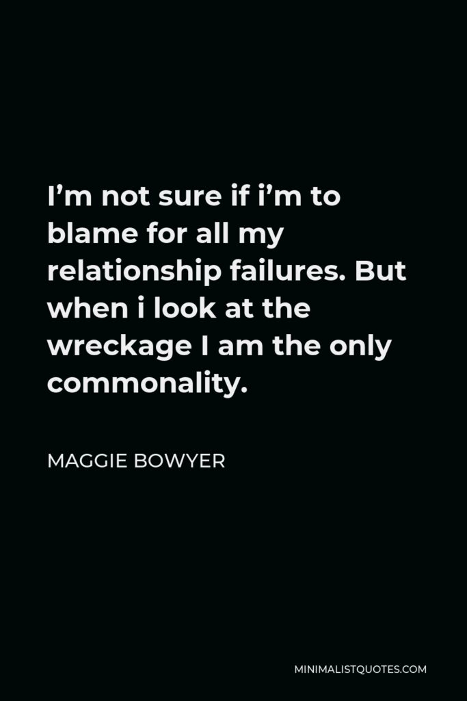 Maggie Bowyer Quote - I'm not sure if i'm to blame for all my relationship failures. But when i look at the wreckage I am the only commonality.