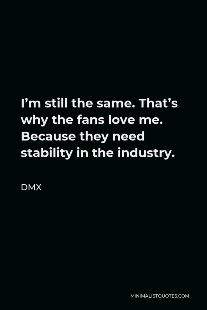 DMX Quote - I'm still the same. That's why the fans love me. Because they need stability in the industry.