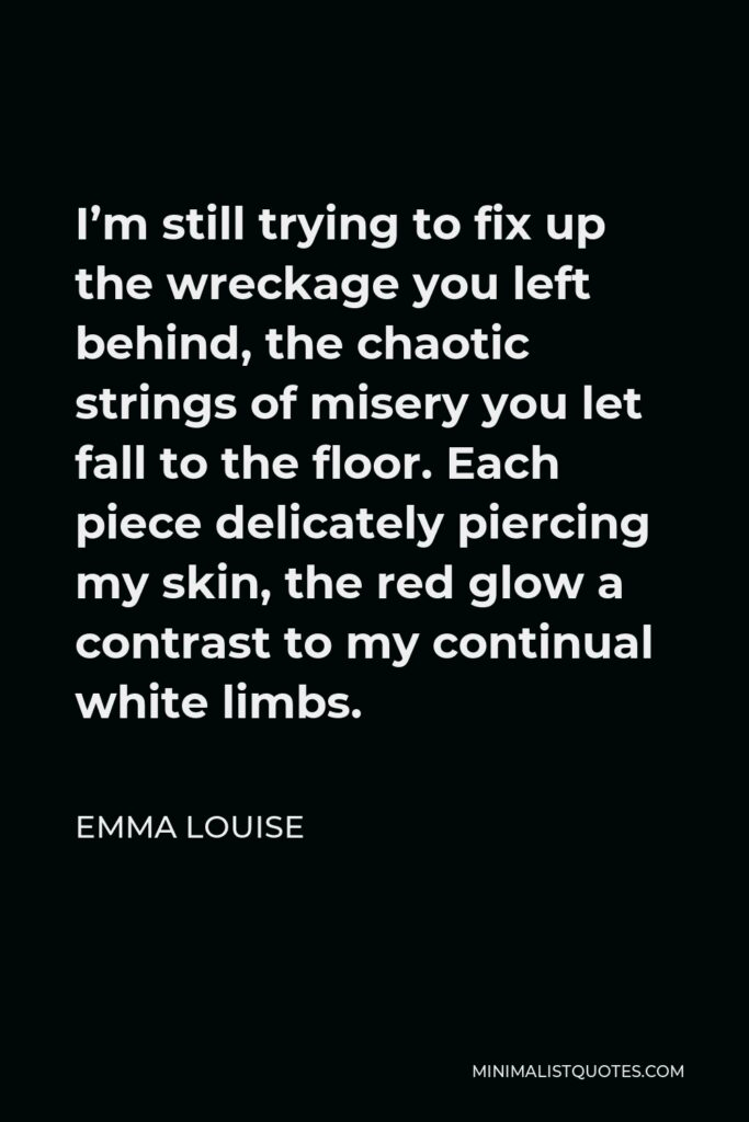 Emma Louise Quote - I'm still trying to fix up the wreckage you left behind, the chaotic strings of misery you let fall to the floor. Each piece delicately piercing my skin, the red glow a contrast to my continual white limbs.