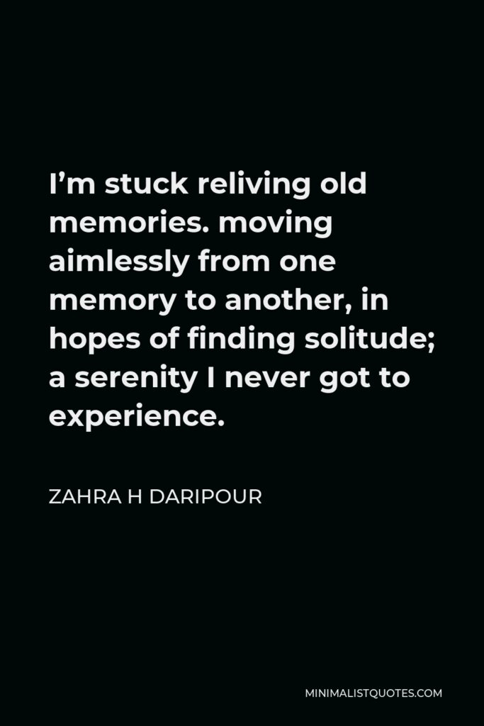 Zahra H Daripour Quote - I'm stuck reliving old memories. moving aimlessly from one memory to another, in hopes of finding solitude; a serenity I never got to experience.