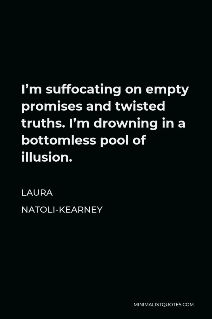 Laura Natoli-Kearney Quote - I'm suffocating on empty promises and twisted truths. I'm drowning in a bottomless pool of illusion.