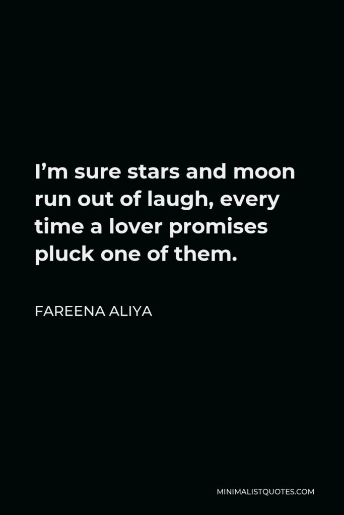 Fareena Aliya Quote - I'm sure stars and moon run out of laugh, every time a lover promises pluck one of them.