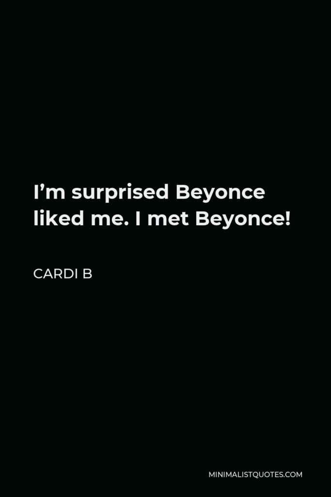 Cardi B Quote - I'm surprised Beyonce liked me. I met Beyonce!