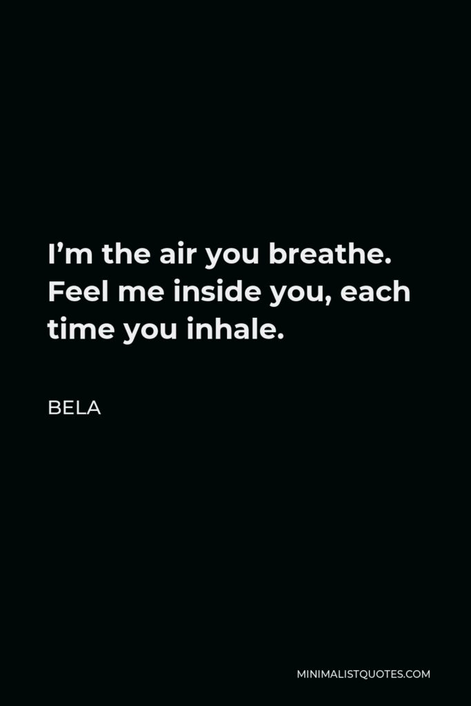 Bela Quote - I'm the air you breathe. Feel me inside you, each time you inhale.