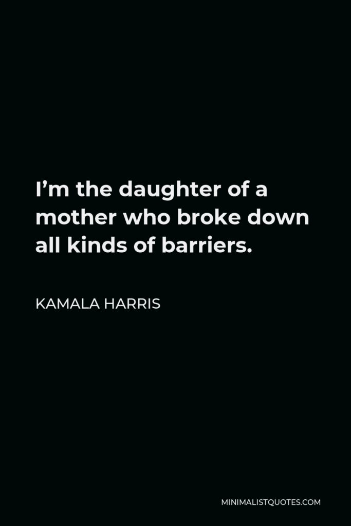 Kamala Harris Quote - I'm the daughter of a mother who broke down all kinds of barriers.