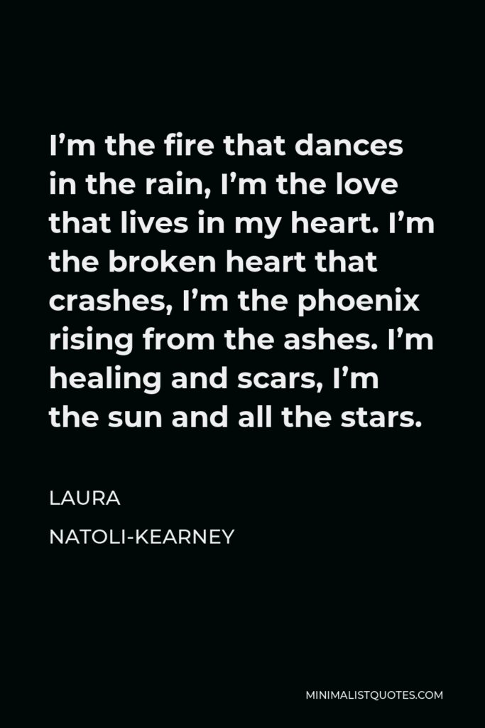 Laura Natoli-Kearney Quote - I'm the fire that dances in the rain, I'm the love that lives in my heart. I'm the broken heart that crashes, I'm the phoenix rising from the ashes. I'm healing and scars, I'm the sun and all the stars.