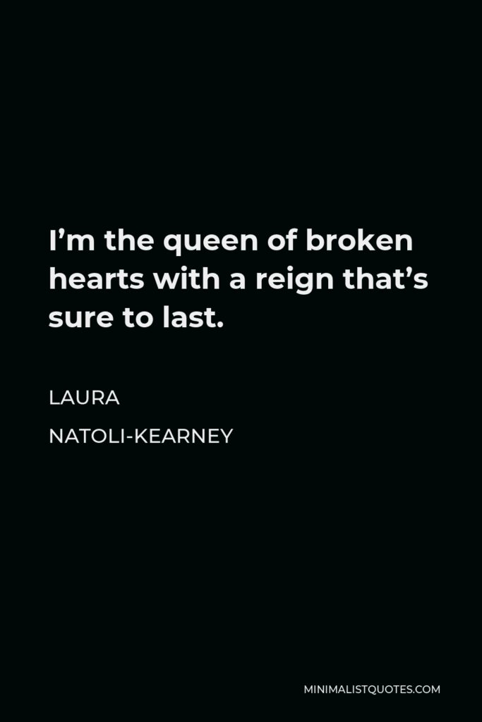 Laura Natoli-Kearney Quote - I'm the queen of broken hearts with a reign that's sure to last.