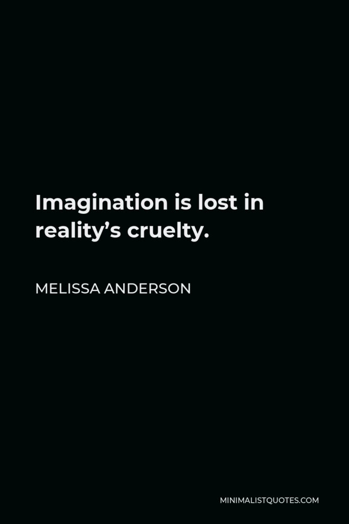 Melissa Anderson Quote - Imagination is lost in reality's cruelty.