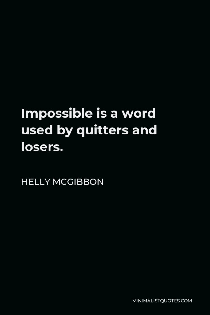 Helly McGibbon Quote - Impossible is a word used by quitters and losers.