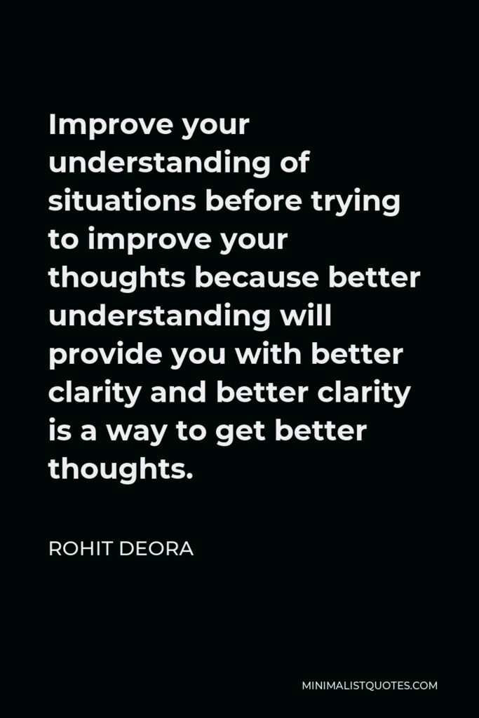 Rohit Deora Quote - Improve your understanding of situations before trying to improve your thoughts because better understanding will provide you with better clarity and better clarity is a way to get better thoughts.